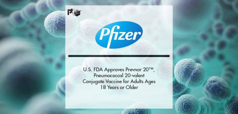 U.S. FDA Approves Prevnar 20™, Pfizer's Pneumococcal 20-valent Conjugate Vaccine for Adults Ages 18 Years or Older   Pharmtech Focus
